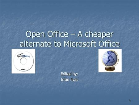 1 Open Office – A cheaper alternate to Microsoft Office Edited by: Irfan Ilyas.