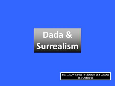 ENGL 2020 Themes in Literature and Culture: The Grotesque Dada & Surrealism Dada & Surrealism.