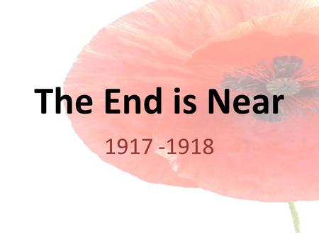 The End is Near 1917 -1918. America – Isolationist No More Although America did not declare war on Germany until 1917, she had been involved in the war.