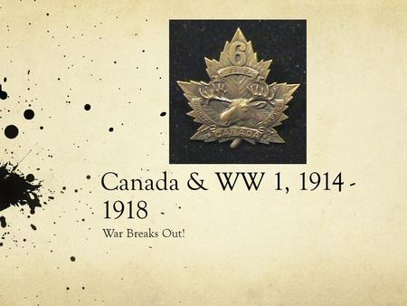Canada & WW 1, 1914 - 1918 War Breaks Out!.