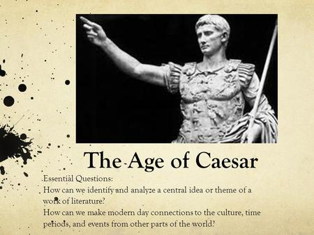 The Age of Caesar Essential Questions: How can we identify and analyze a central idea or theme of a work of literature? How can we make modern day connections.