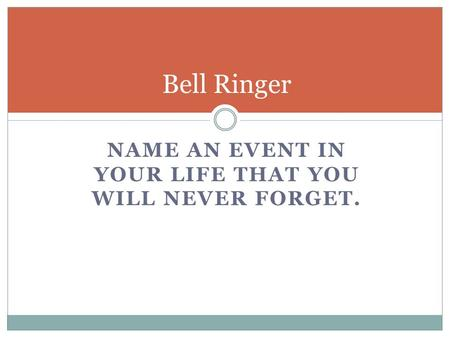 NAME AN EVENT IN YOUR LIFE THAT YOU WILL NEVER FORGET. Bell Ringer.