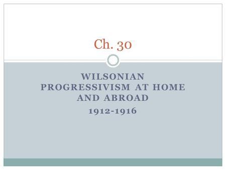 WILSONIAN PROGRESSIVISM AT HOME AND ABROAD 1912-1916 Ch. 30.