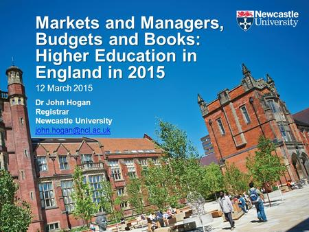 Markets and Managers, Budgets and Books: Higher Education in England in 2015 12 March 2015 Dr John Hogan Registrar Newcastle University
