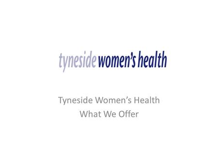 Tyneside Women's Health What We Offer. About Us The organisation was formed in 1985, and is based at Half Moon Lane, Gateshead with an additional Centre.