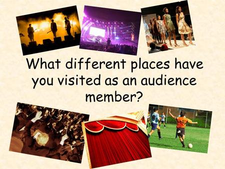 What different places have you visited as an audience member?