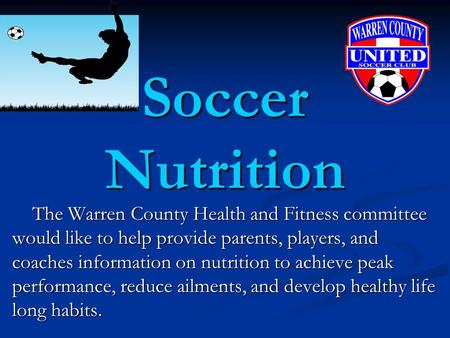 Soccer Nutrition The Warren County Health and Fitness committee would like to help provide parents, players, and coaches information on nutrition to achieve.