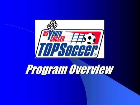 Program Overview. What is TOPSoccer TOPSoccer (The Outreach Program for Soccer) is a community based program that is designed to meet the needs of children.