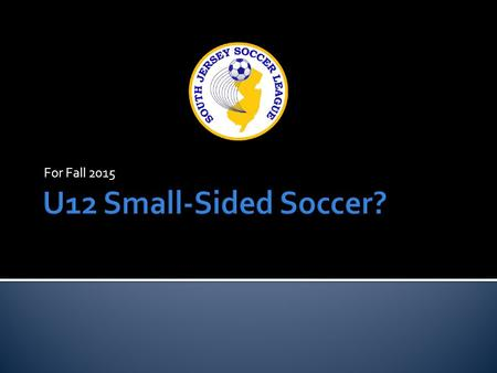 For Fall 2015.  U12 Choices for the Upcoming Fall Season:  Full-sided (11v11)  Small-sided (8v8)  Both (teams chose and 11v11 and 8v8 brackets are.