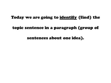 Today we are going to identify (find) the topic sentence in a paragraph (group of sentences about one idea).