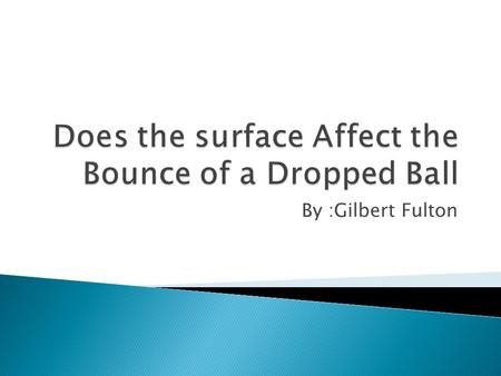 By :Gilbert Fulton.  I hypothesize that the sand will have the most affect on the dropped ball.