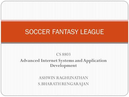 CS 8803 Advanced Internet Systems and Application Development ASHWIN RAGHUNATHAN S.BHARATH RENGARAJAN SOCCER FANTASY LEAGUE.