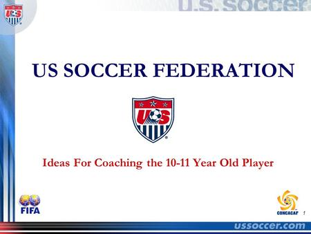 1 US SOCCER FEDERATION Ideas For Coaching the 10-11 Year Old Player.