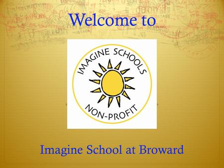 Welcome to Imagine School at Broward. Purpose of Open House  Meet the Administration and Teachers  Learn your child's schedule  Review available electives.