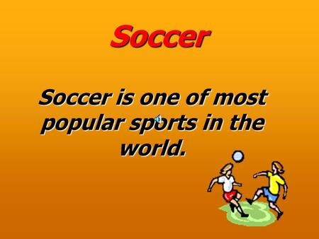 Soccer Soccer is one of most popular sports in the world.
