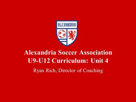 Alexandria Soccer Association U9-U12 Curriculum: Unit 4 Ryan Rich, Director of Coaching.