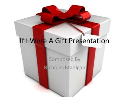 If I Were A Gift Presentation Composed By Nicholas Branigan.