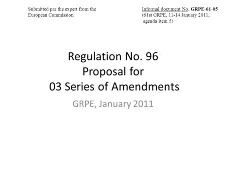 Regulation No. 96 Proposal for 03 Series of Amendments GRPE, January 2011 Informal document No. GRPE-61-05 (61st GRPE, 11-14 January 2011, agenda item.