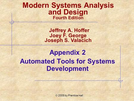 © 2005 by Prentice Hall Appendix 2 Automated Tools for Systems Development Modern Systems Analysis and Design Fourth Edition Jeffrey A. Hoffer Joey F.