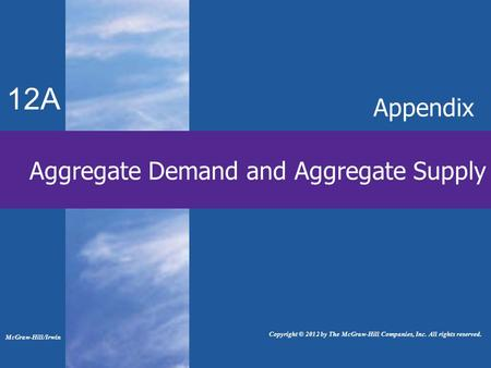 Aggregate Demand and Aggregate Supply 12A Appendix McGraw-Hill/Irwin Copyright © 2012 by The McGraw-Hill Companies, Inc. All rights reserved.