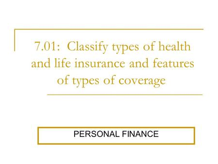7.01: Classify types of health and life insurance and features of types of coverage. PERSONAL FINANCE.