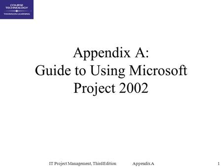 IT Project Management, Third Edition Appendix A1 Appendix A: Guide to Using Microsoft Project 2002.
