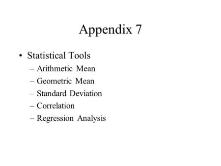 Appendix 7 Statistical Tools –Arithmetic Mean –Geometric Mean –Standard Deviation –Correlation –Regression Analysis.