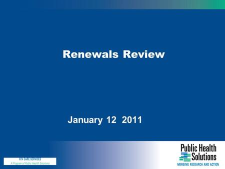 "Renewals Review January 12 2011. Why are We Here Today ? During today's web-conference, we'll : Review the renewals ""package"" Discuss the process for."