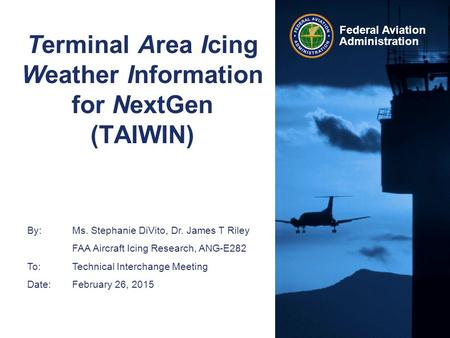 Federal Aviation Administration Terminal Area Icing Weather Information for NextGen (TAIWIN) By: Ms. Stephanie DiVito, Dr. James T Riley FAA Aircraft Icing.