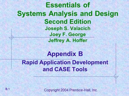 Copyright 2004 Prentice-Hall, Inc. Essentials of Systems Analysis and Design Second Edition Joseph S. Valacich Joey F. George Jeffrey A. Hoffer Appendix.