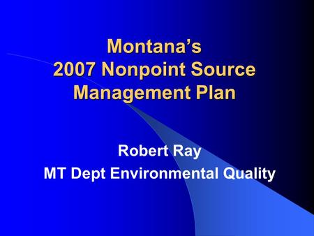 Montana's 2007 Nonpoint Source Management Plan Robert Ray MT Dept Environmental Quality.