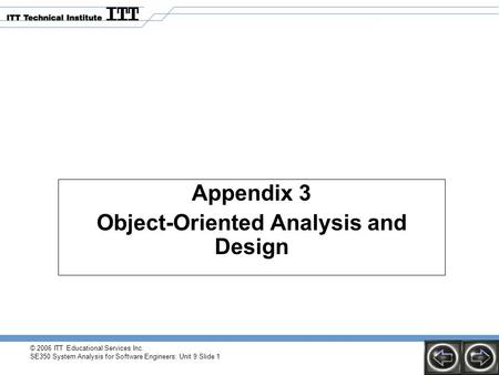 © 2006 ITT Educational Services Inc. SE350 System Analysis for Software Engineers: Unit 9 Slide 1 Appendix 3 Object-Oriented Analysis and Design.