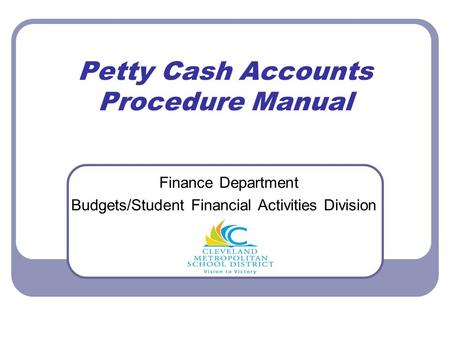 Petty Cash Accounts Procedure Manual Finance Department Budgets/Student Financial Activities Division.