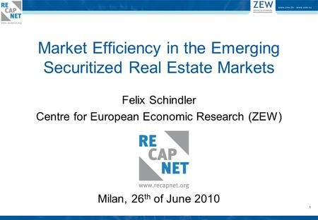 1 Market Efficiency in the Emerging Securitized Real Estate Markets Felix Schindler Centre for European Economic Research (ZEW) Milan, 26 th of June 2010.