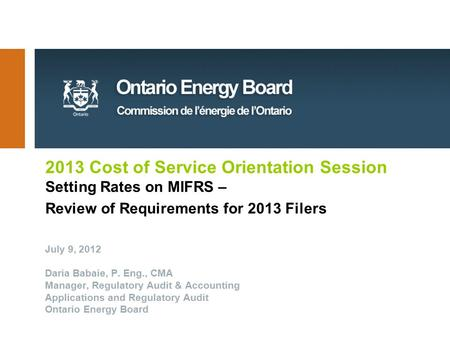 2013 Cost of Service Orientation Session Setting Rates on MIFRS – Review of Requirements for 2013 Filers July 9, 2012 Daria Babaie, P. Eng., CMA Manager,