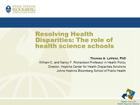 Resolving Health Disparities: The role of health science schools Thomas A. LaVeist, PhD William C. and Nancy F. Richardson Professor in Health Policy Director,