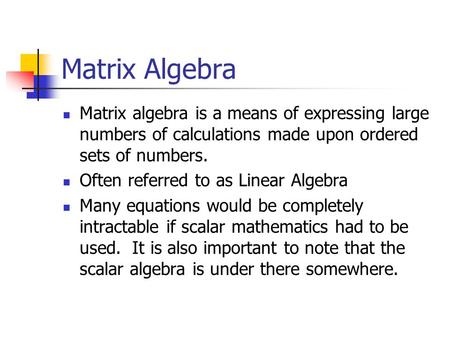 Matrix Algebra Matrix algebra is a means of expressing large numbers of calculations made upon ordered sets of numbers. Often referred to as Linear Algebra.