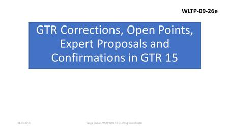 GTR Corrections, Open Points, Expert Proposals and Confirmations in GTR 15 Serge Dubuc, WLTP GTR 15 Drafting Coordinator18.01.2015 WLTP-09-26e.