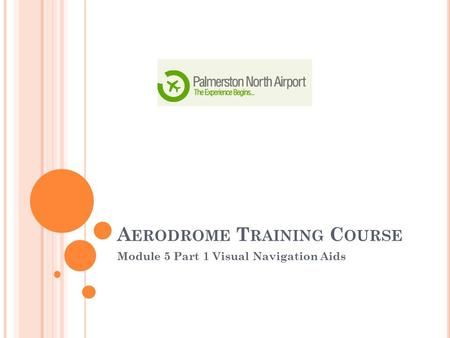 A ERODROME T RAINING C OURSE Module 5 Part 1 Visual Navigation Aids.