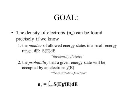 "GOAL: The density of electrons (n o ) can be found precisely if we know 1. the number of allowed energy states in a small energy range, dE: S(E)dE ""the."