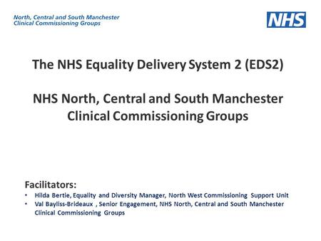 The NHS Equality Delivery System 2 (EDS2) NHS North, Central and South Manchester Clinical Commissioning Groups Facilitators: Hilda Bertie, Equality and.