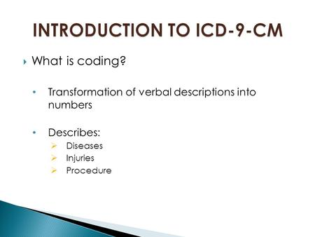  What is coding? Transformation of verbal descriptions into numbers Describes:  Diseases  Injuries  Procedure.