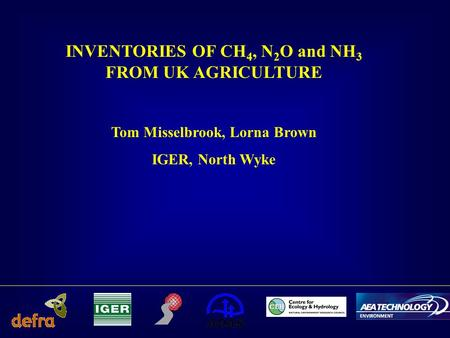 INVENTORIES OF CH 4, N 2 O and NH 3 FROM UK AGRICULTURE Tom Misselbrook, Lorna Brown IGER, North Wyke.