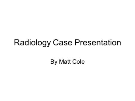 Radiology Case Presentation By Matt Cole. Clinical Information Clinical history: 60 year old white female who presented with a 1 week history of abdominal.