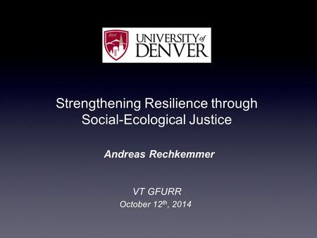 Strengthening Resilience through Social ‑ Ecological Justice Andreas Rechkemmer VT GFURR October 12 th, 2014.