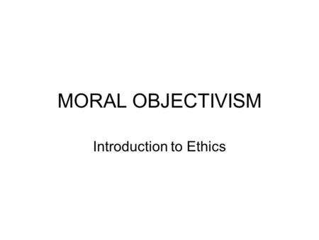 MORAL OBJECTIVISM Introduction to Ethics. MORAL OBJECTIVISM The belief that there are objective moral principles, valid for all people and all social.