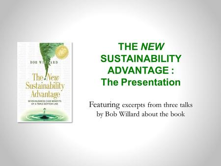 THE NEW SUSTAINABILITY ADVANTAGE : The Presentation Featuring excerpts from three talks by Bob Willard about the book.