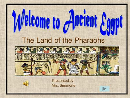 The Land of the Pharaohs Presented by: Mrs. Simmons.