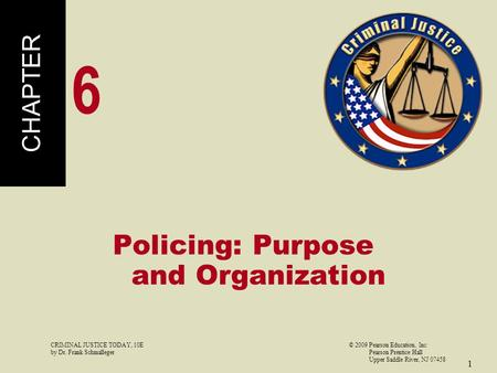 CRIMINAL JUSTICE TODAY, 10E© 2009 Pearson Education, Inc by Dr. Frank Schmalleger Pearson Prentice Hall Upper Saddle River, NJ 07458 1 Policing: Purpose.