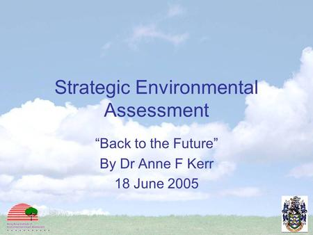 "Strategic Environmental Assessment ""Back to the Future"" By Dr Anne F Kerr 18 June 2005."